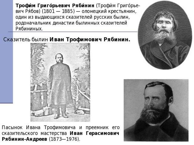 Сказитель былин Иван Трофимович Рябинин. Пасынок Ивана Трофимовича и преемник...