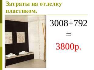 Затраты на отделку пластиком. 3008+792= 3800р.