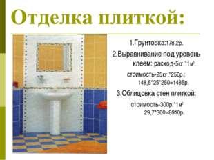 Отделка плиткой: 1.Грунтовка:178,2р. 2.Выравнивание под уровень клеем: расход