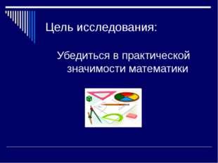 Цель исследования: Убедиться в практической значимости математики