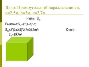 Дано: Прямоугольный параллелепипед, a=2,5м, b=3м, c=2,7м. Найти: Sбок Решение