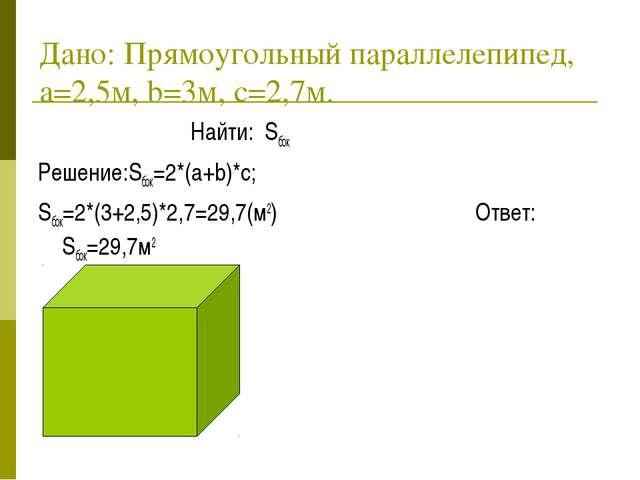 Дано: Прямоугольный параллелепипед, a=2,5м, b=3м, c=2,7м. Найти: Sбок Решение...