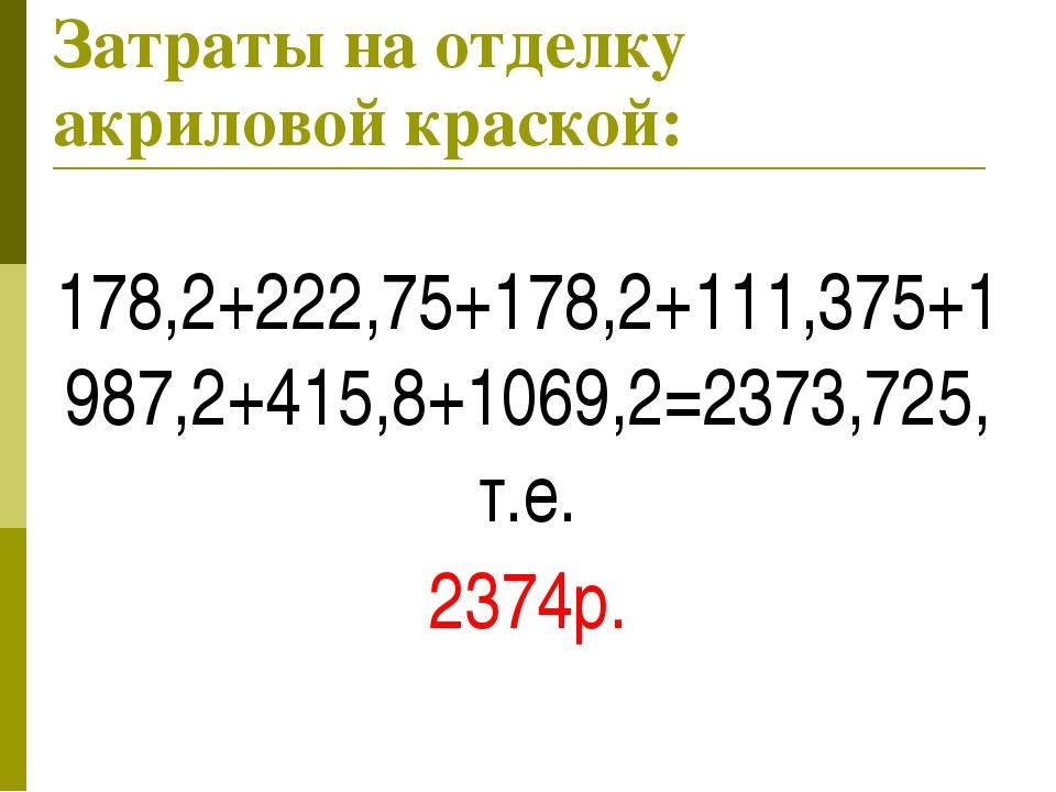 Затраты на отделку акриловой краской: 178,2+222,75+178,2+111,375+1987,2+415,8...