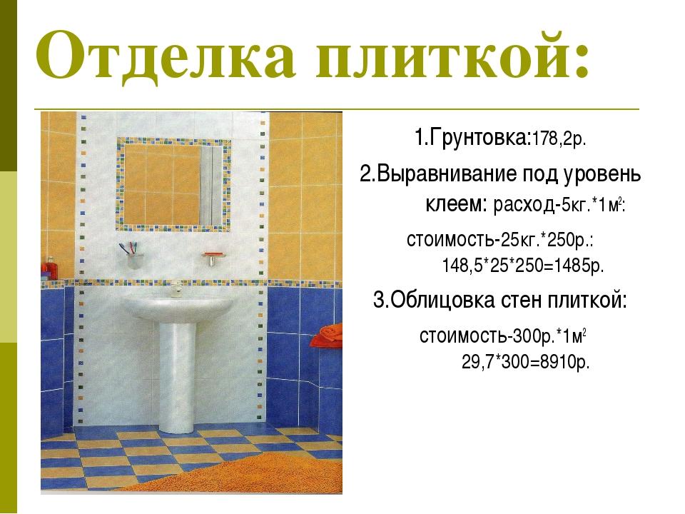 Отделка плиткой: 1.Грунтовка:178,2р. 2.Выравнивание под уровень клеем: расход...