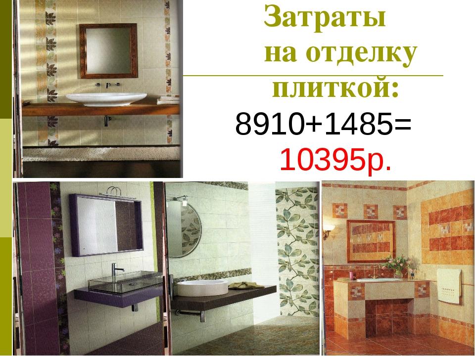 Затраты на отделку плиткой: 8910+1485= 10395р.