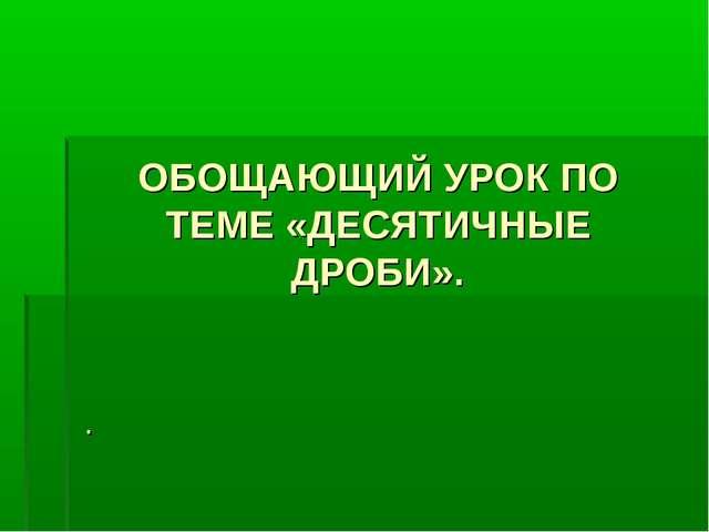 ОБОЩАЮЩИЙ УРОК ПО ТЕМЕ «ДЕСЯТИЧНЫЕ ДРОБИ». .