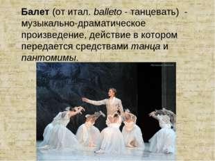 Балет (от итал. balleto - танцевать) - музыкально-драматическое произведение