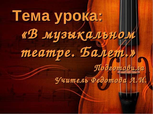 Тема урока: «В музыкальном театре. Балет.» Подготовила Учитель Федотова Л.И.