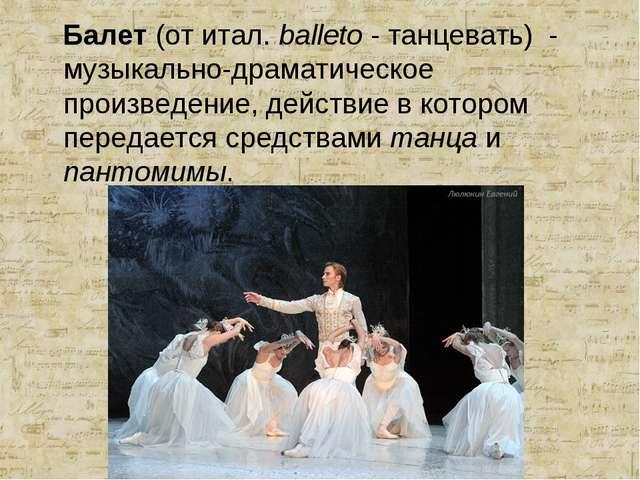 Балет (от итал. balleto - танцевать) - музыкально-драматическое произведение...
