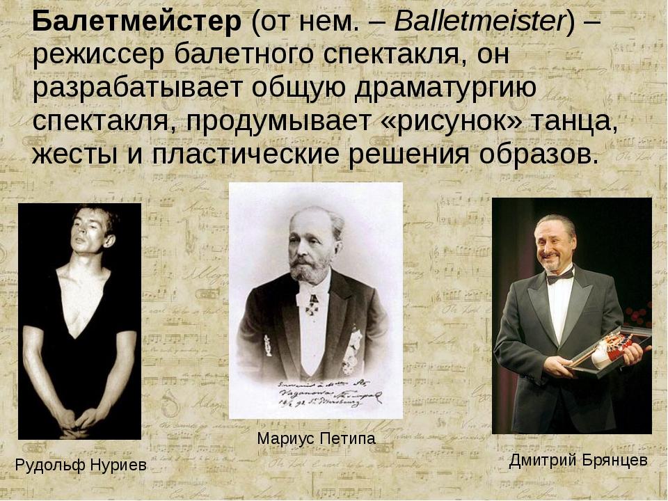 Балетмейстер (от нем. – Balletmeister) – режиссер балетного спектакля, он ра...