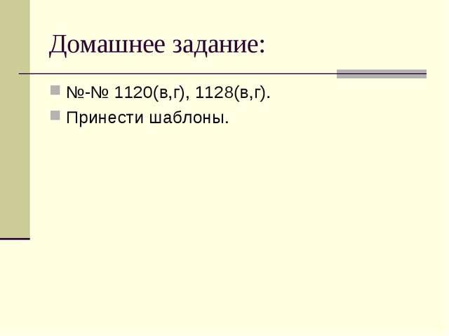 Домашнее задание: №-№ 1120(в,г), 1128(в,г). Принести шаблоны.