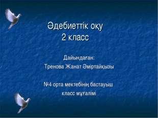 Әдебиеттік оқу 2 класс Дайындаған: Тренова Жанат Әміртайқызы №4 орта мектебін