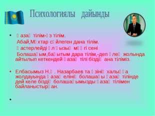 Қазақ тілім-өз тілім. Абай,Мұхтар сөйлеген дана тілім. Қастерлейді ұл қызың