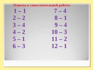 Ответы к самостоятельной работе. 1 – 1 7 – 4 2 – 2 8 – 1 3 – 4 9 – 4 4 – 2 10