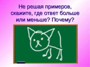 Не решая примеров, скажите, где ответ больше или меньше? Почему?