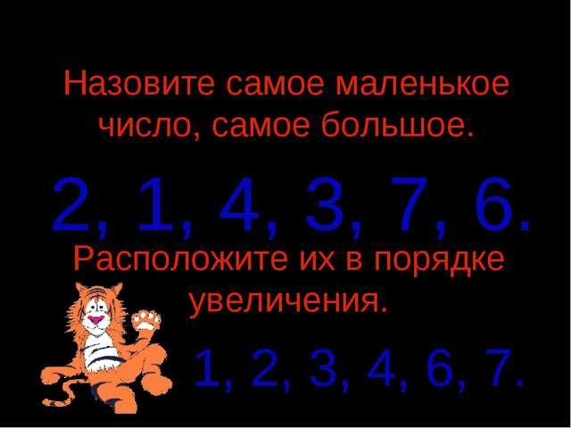 Назовите самое маленькое число, самое большое. 2, 1, 4, 3, 7, 6. Расположите...