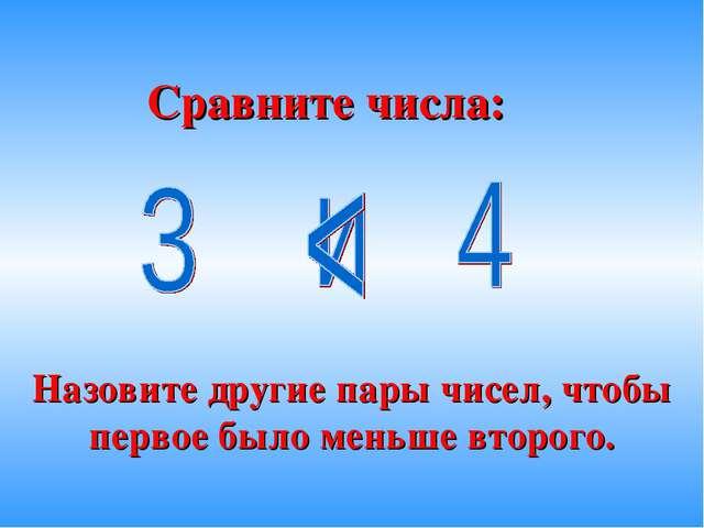 Сравните числа: Назовите другие пары чисел, чтобы первое было меньше второго.
