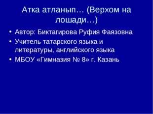 Атка атланып… (Верхом на лошади…) Автор: Биктагирова Руфия Фаязовна Учитель т