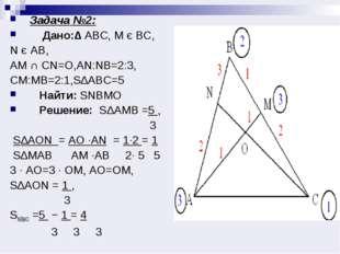 Задача №2: Дано:∆ АВС, М є ВС, N є AB, AM ∩ CN=O,AN:NB=2:3, CM:MB=2:1,S∆ABC=5