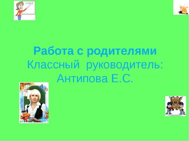 Работа с родителями Классный руководитель: Антипова Е.С.