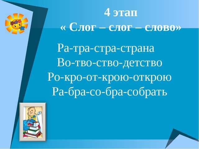 4 этап « Слог – слог – слово» Ра-тра-стра-страна Во-тво-ство-детство Ро-кро-о...