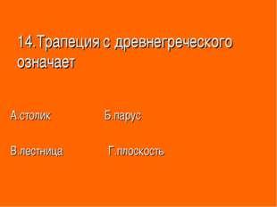 14.Трапеция с древнегреческого означает А.столик Б.парус В.лестница Г.плоскость