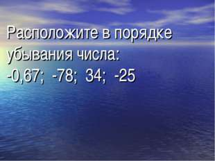 Расположите в порядке убывания числа: -0,67; -78; 34; -25