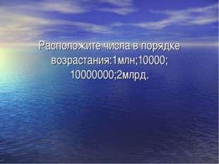 Расположите числа в порядке возрастания:1млн;10000; 10000000;2млрд.
