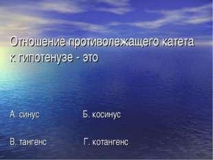 Отношение противолежащего катета к гипотенузе - это А. синус Б. косинус В. та