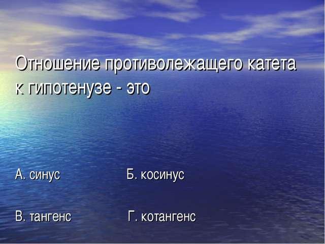 Отношение противолежащего катета к гипотенузе - это А. синус Б. косинус В. та...