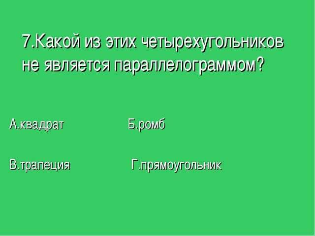7.Какой из этих четырехугольников не является параллелограммом? А.квадрат Б.р...