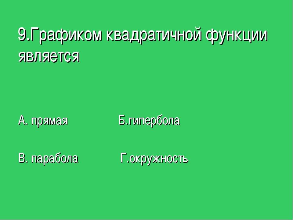 9.Графиком квадратичной функции является А. прямая Б.гипербола В. парабола Г....