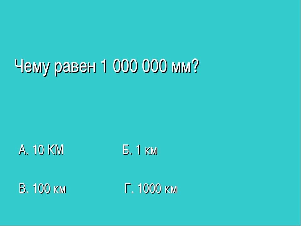 Чему равен 1 000 000 мм? А. 10 КМ Б. 1 км В. 100 км Г. 1000 км