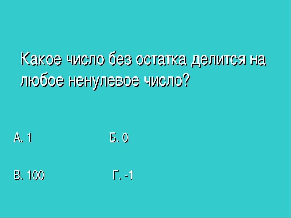 Какое число без остатка делится на любое ненулевое число? А. 1 Б. 0 В. 100 Г....