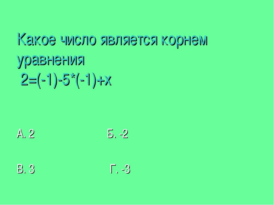 Какое число является корнем уравнения 2=(-1)-5*(-1)+х А. 2 Б. -2 В. 3 Г. -3