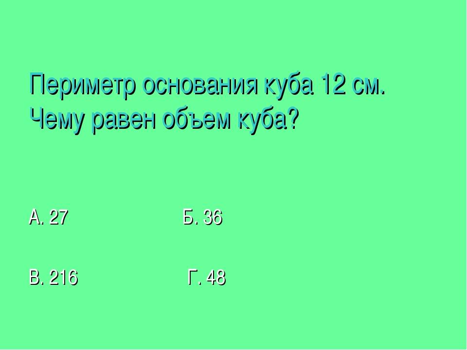 Периметр основания куба 12 см. Чему равен объем куба? А. 27 Б. 36 В. 216 Г. 48