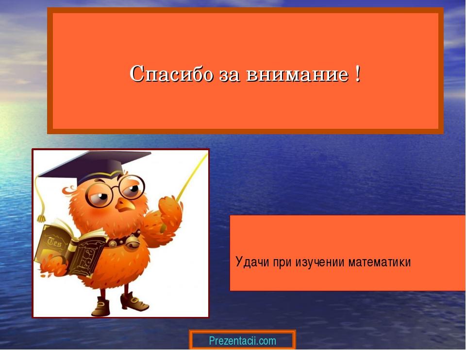 Удачи при изучении математики Спасибо за внимание ! Prezentacii.com