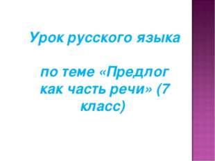 Урок русского языка по теме «Предлог как часть речи» (7 класс)