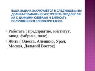 Работать ( предприятие, институт, завод, фабрика, поле) Жить ( Одесса, Алеши