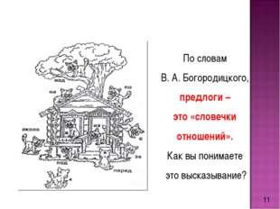 11 По словам В. А. Богородицкого, предлоги – это «словечки отношений». Как вы