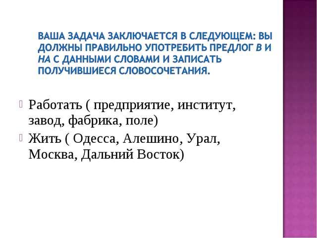 Работать ( предприятие, институт, завод, фабрика, поле) Жить ( Одесса, Алеши...