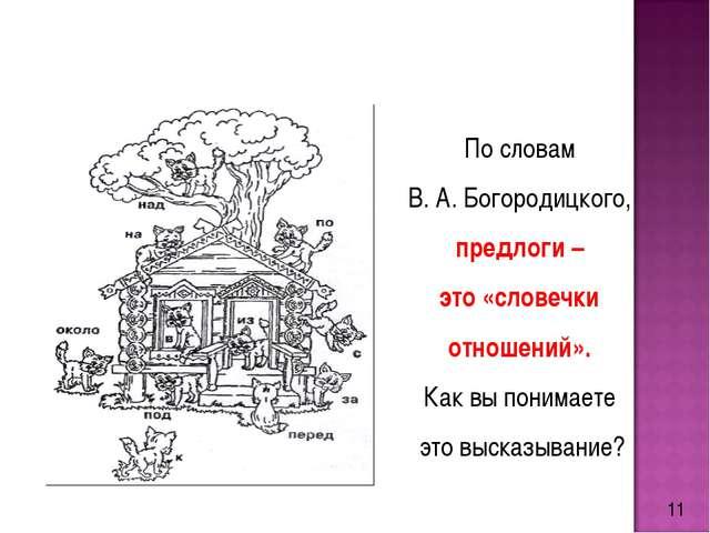 11 По словам В. А. Богородицкого, предлоги – это «словечки отношений». Как вы...
