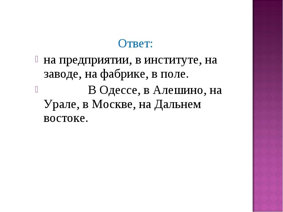 Ответ: на предприятии, в институте, на заводе, на фабрике, в поле. В Одессе,...
