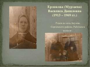 Родом из села Акузово Сергачского района. Работала в колхозе . Ерзюкова (Мурз