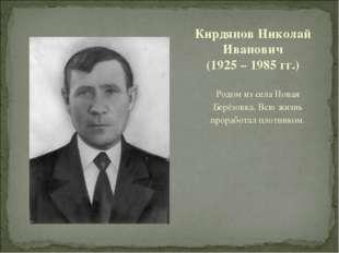 Родом из села Новая Берёзовка. Всю жизнь проработал плотником. Кирдянов Никол