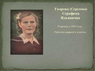 Родилась в 1936 году. Работала дояркой в колхозе. Уварова (Сергеева) Серафима