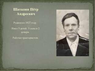 Родился в 1927 году. Имел 5 детей: 3 сына и 2 дочери. Работал трактористом. Ш