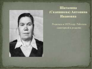 Родилась в 1925 году. Работала санитаркой в роддоме. Шаталина (Скапишева) Ант