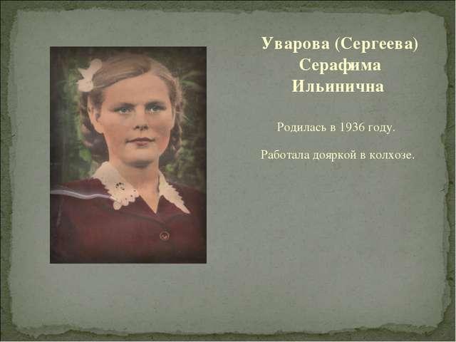 Родилась в 1936 году. Работала дояркой в колхозе. Уварова (Сергеева) Серафима...