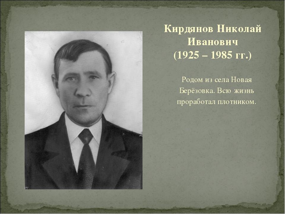 Родом из села Новая Берёзовка. Всю жизнь проработал плотником. Кирдянов Никол...